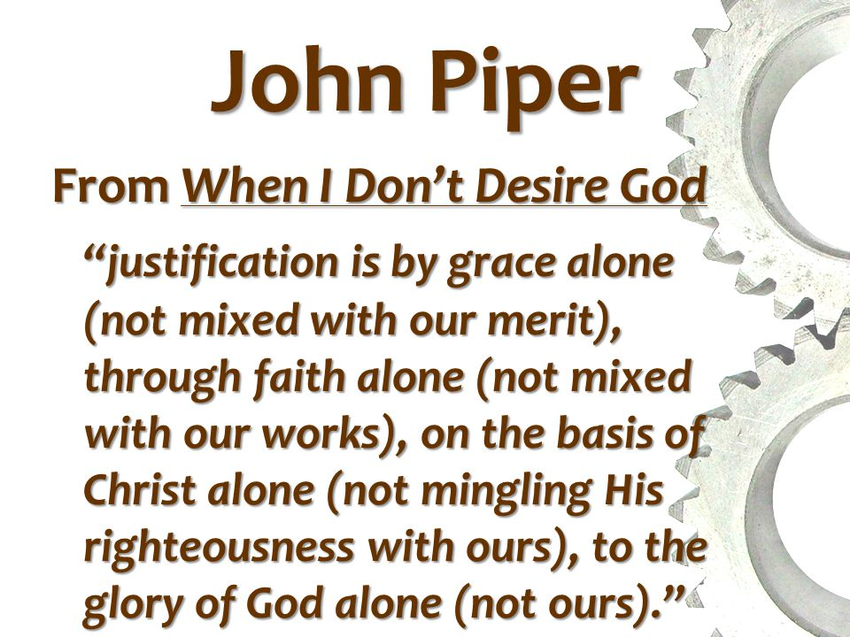 John Piper From When I Don't Desire God justification is by grace alone (not mixed with our merit), through faith alone (not mixed with our works), on the basis of Christ alone (not mingling His righteousness with ours), to the glory of God alone (not ours).
