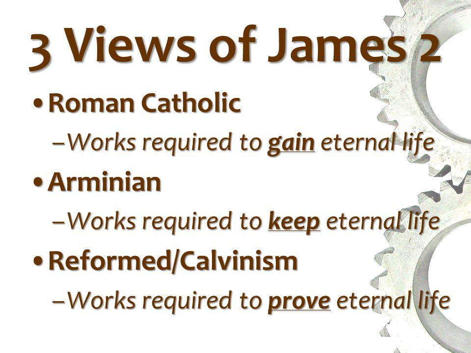 3 Views of James 2 Roman CatholicRoman Catholic –Works required to gain eternal life ArminianArminian –Works required to keep eternal life Reformed/CalvinismReformed/Calvinism –Works required to prove eternal life