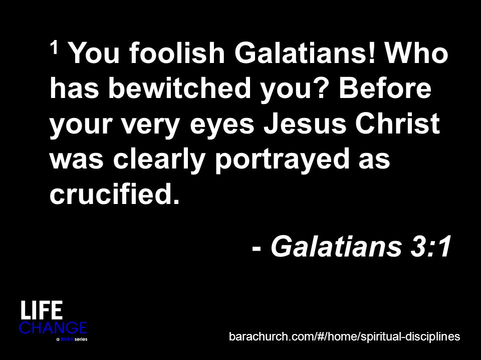 1 You foolish Galatians. Who has bewitched you.