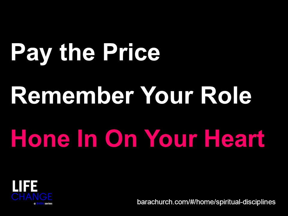 Pay the Price Remember Your Role Hone In On Your Heart barachurch.com/#/home/spiritual-disciplines