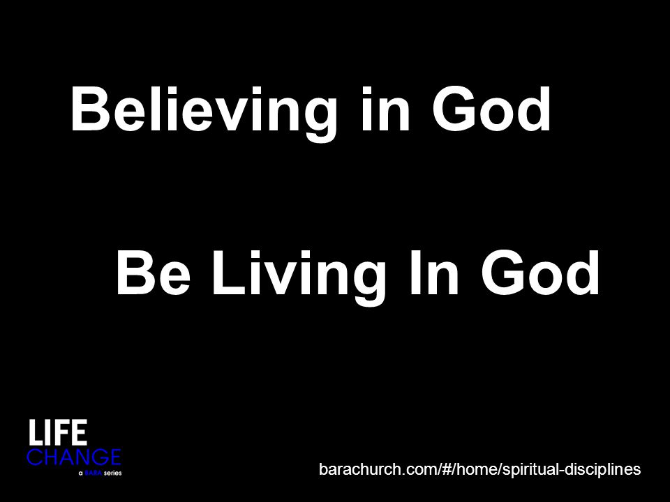 Believing in God Be Living In God barachurch.com/#/home/spiritual-disciplines