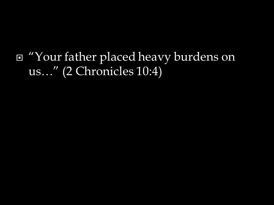  Your father placed heavy burdens on us… (2 Chronicles 10:4)