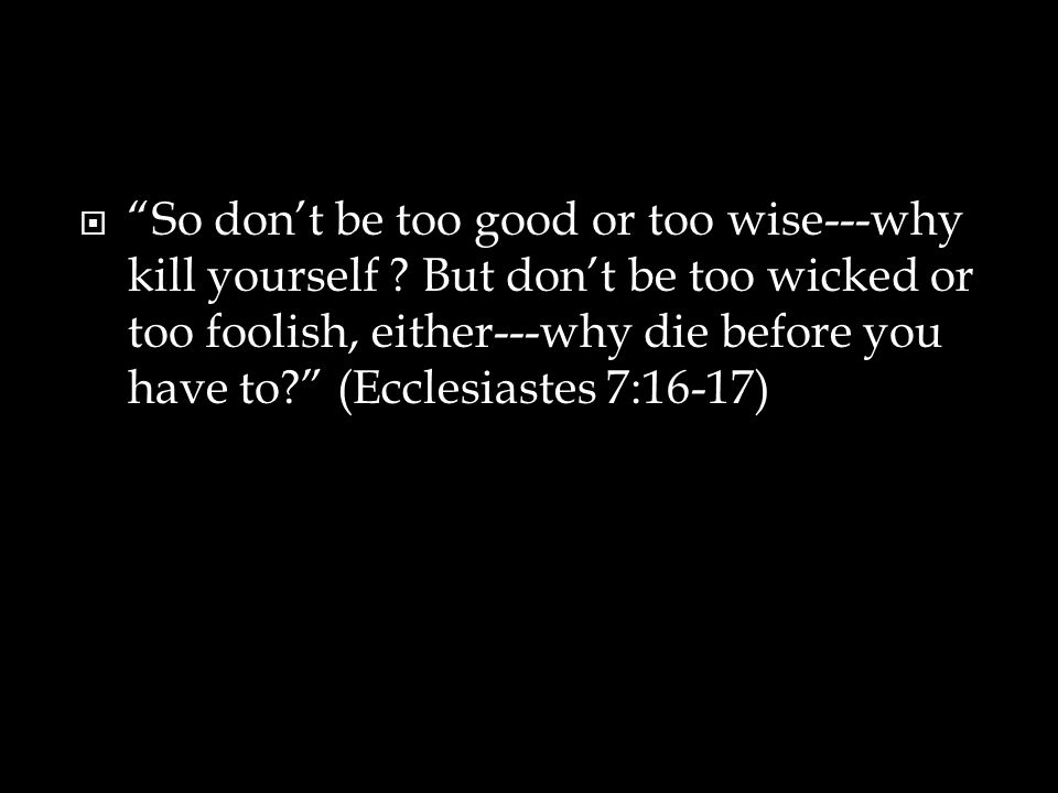  So don't be too good or too wise---why kill yourself .