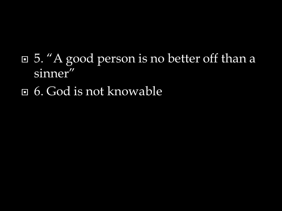  5. A good person is no better off than a sinner  6. God is not knowable