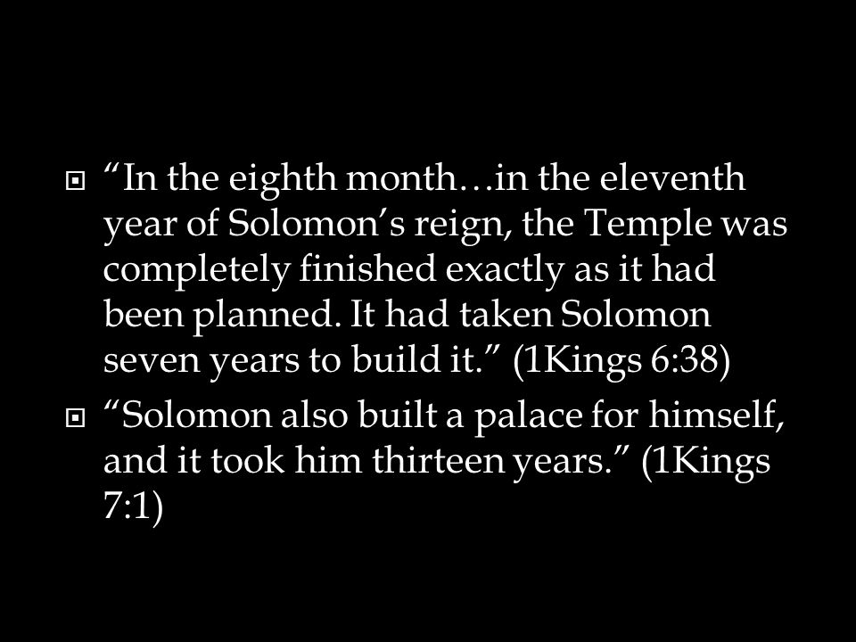  In the eighth month…in the eleventh year of Solomon's reign, the Temple was completely finished exactly as it had been planned.