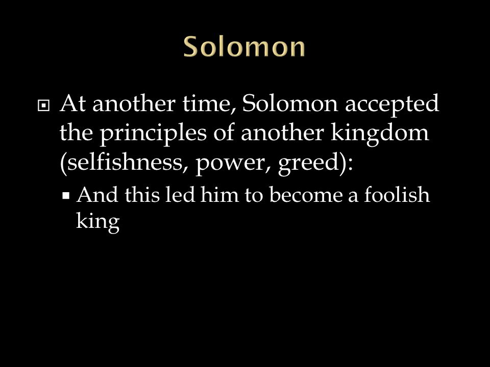  At another time, Solomon accepted the principles of another kingdom (selfishness, power, greed):  And this led him to become a foolish king