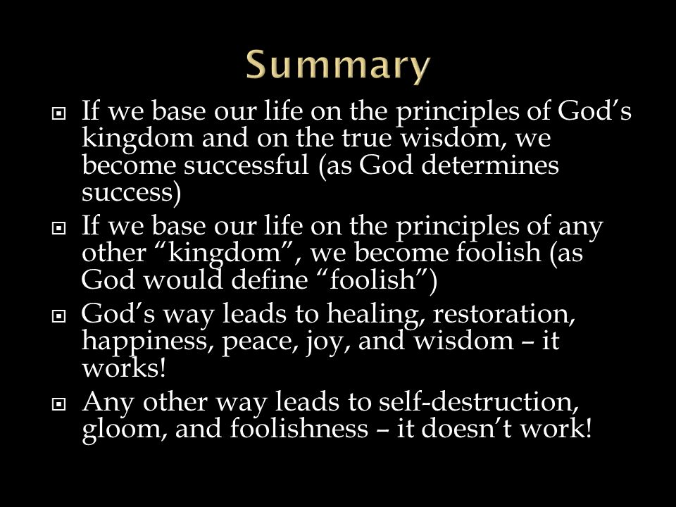  If we base our life on the principles of God's kingdom and on the true wisdom, we become successful (as God determines success)  If we base our life on the principles of any other kingdom , we become foolish (as God would define foolish )  God's way leads to healing, restoration, happiness, peace, joy, and wisdom – it works.