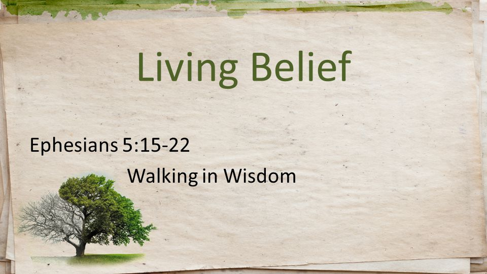 Living Belief Ephesians 5:15-22 Walking in Wisdom