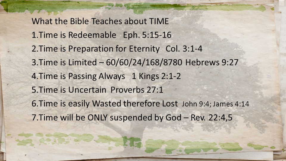 What the Bible Teaches about TIME 1.Time is Redeemable Eph. 5:15-16 2.Time is Preparation for Eternity Col. 3:1-4 3.Time is Limited – 60/60/24/168/878
