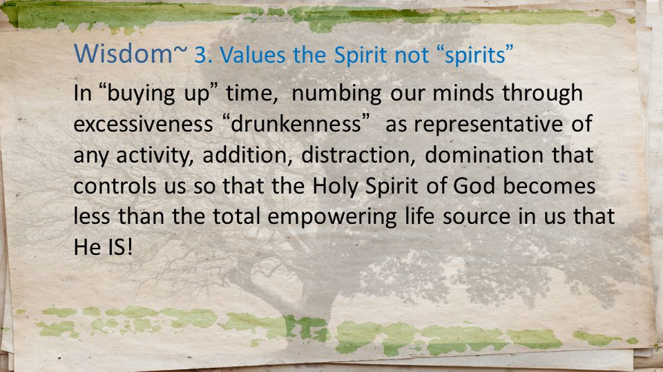 "Wisdom~ 3. Values the Spirit not ""spirits"" In ""buying up"" time, numbing our minds through excessiveness ""drunkenness"" as representative of any activit"