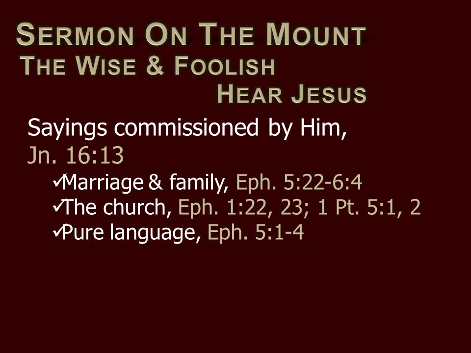 Sayings commissioned by Him, Jn. 16:13 Marriage & family, Eph. 5:22-6:4 The church, Eph. 1:22, 23; 1 Pt. 5:1, 2 Pure language, Eph. 5:1-4