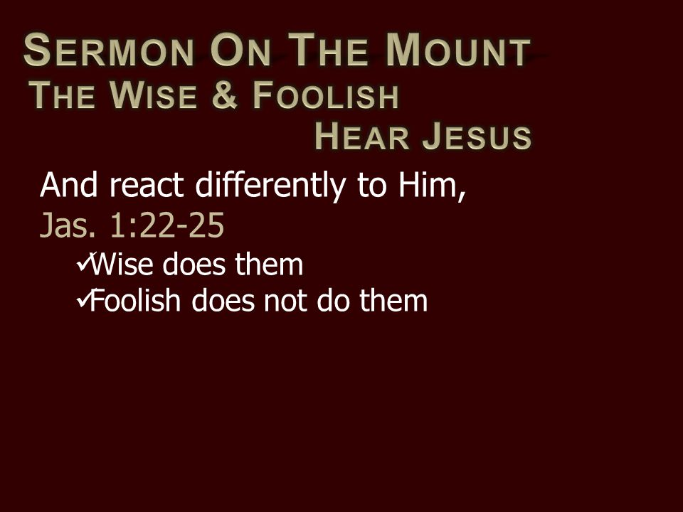And react differently to Him, Jas. 1:22-25 Wise does them Foolish does not do them