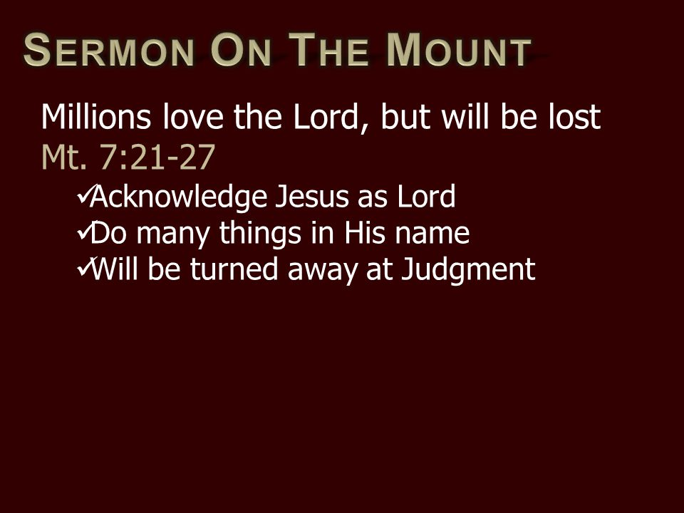 Millions love the Lord, but will be lost Mt. 7:21-27 Acknowledge Jesus as Lord Do many things in His name Will be turned away at Judgment