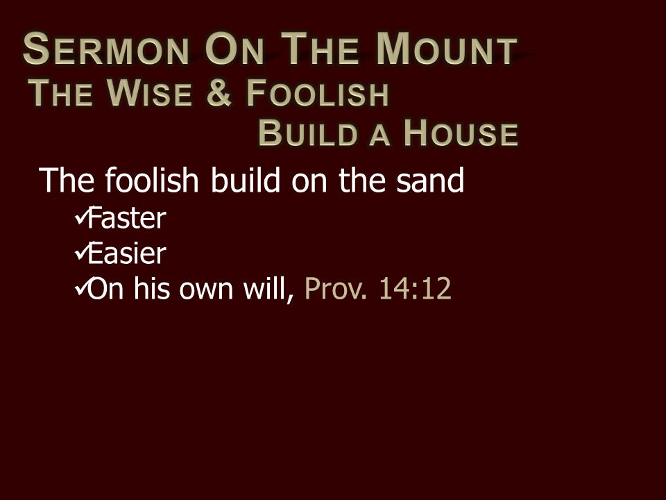 The foolish build on the sand Faster Easier On his own will, Prov. 14:12