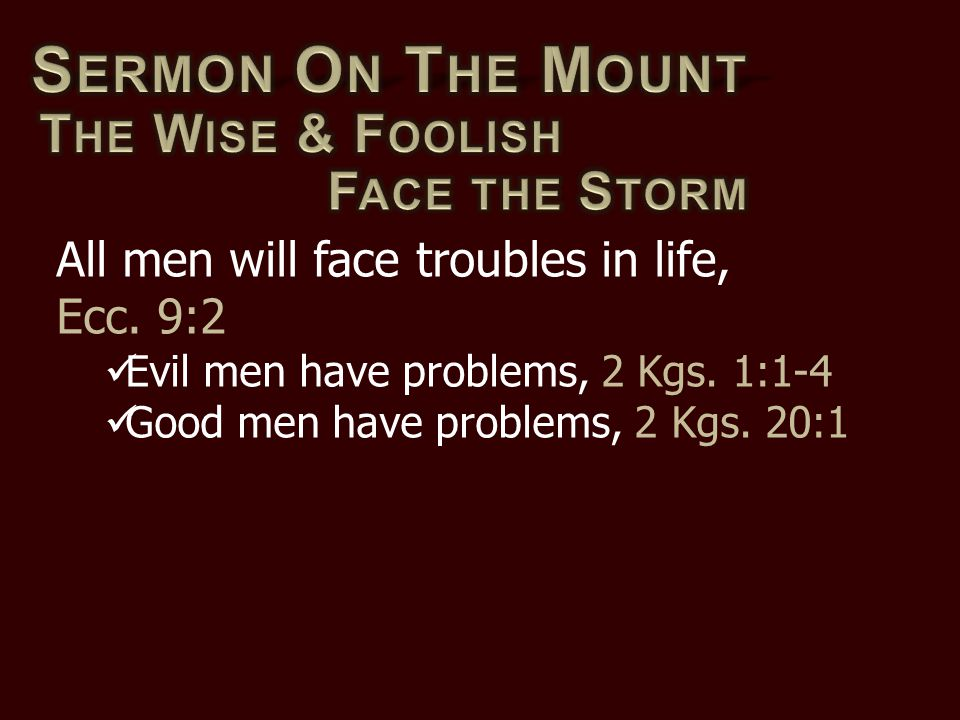 All men will face troubles in life, Ecc. 9:2 Evil men have problems, 2 Kgs. 1:1-4 Good men have problems, 2 Kgs. 20:1
