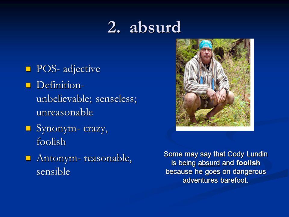 2. absurd POS- adjective POS- adjective Definition- unbelievable; senseless; unreasonable Definition- unbelievable; senseless; unreasonable Synonym- c
