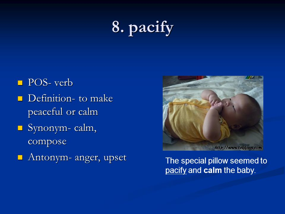 8. pacify POS- verb POS- verb Definition- to make peaceful or calm Definition- to make peaceful or calm Synonym- calm, compose Synonym- calm, compose