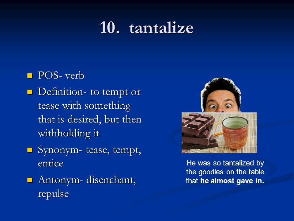 10. tantalize POS- verb POS- verb Definition- to tempt or tease with something that is desired, but then withholding it Definition- to tempt or tease