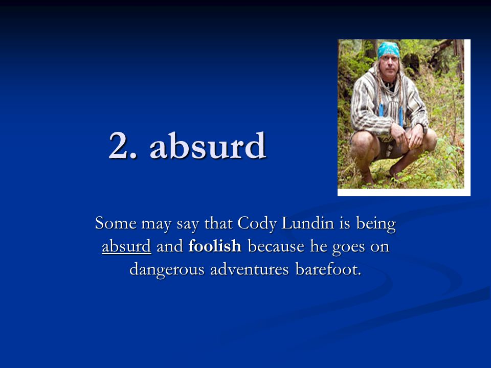 2. absurd Some may say that Cody Lundin is being absurd and foolish because he goes on dangerous adventures barefoot.