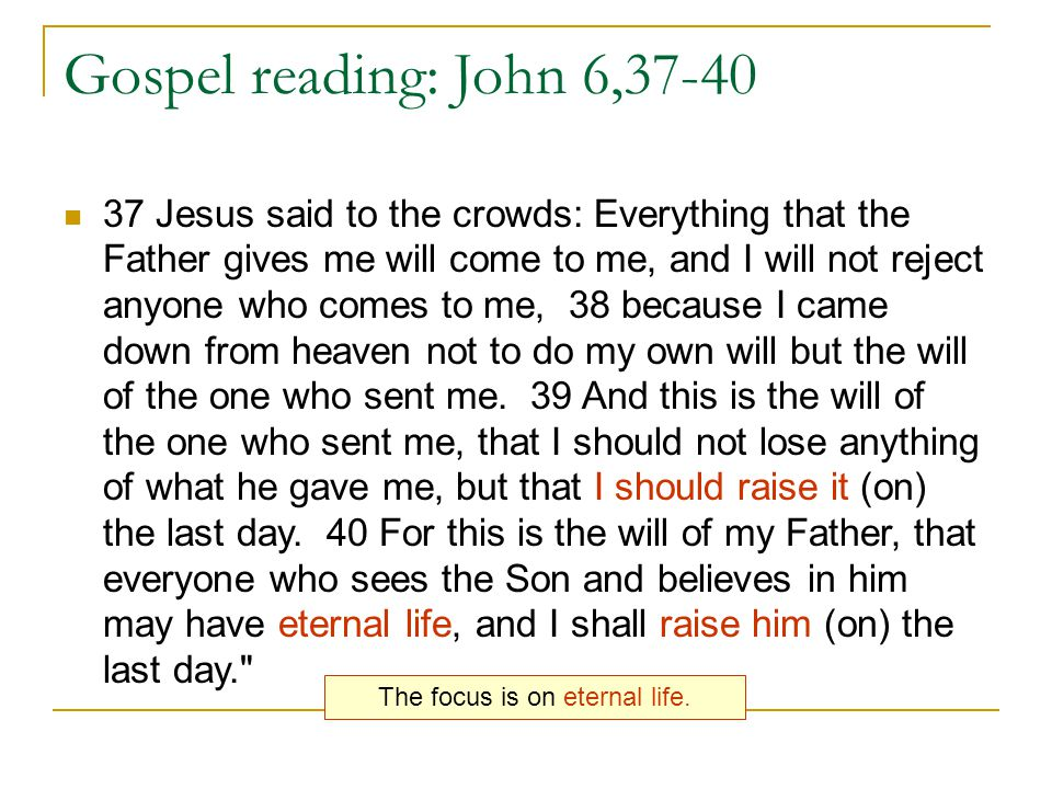 Gospel reading: John 6,37-40 37 Jesus said to the crowds: Everything that the Father gives me will come to me, and I will not reject anyone who comes to me, 38 because I came down from heaven not to do my own will but the will of the one who sent me.