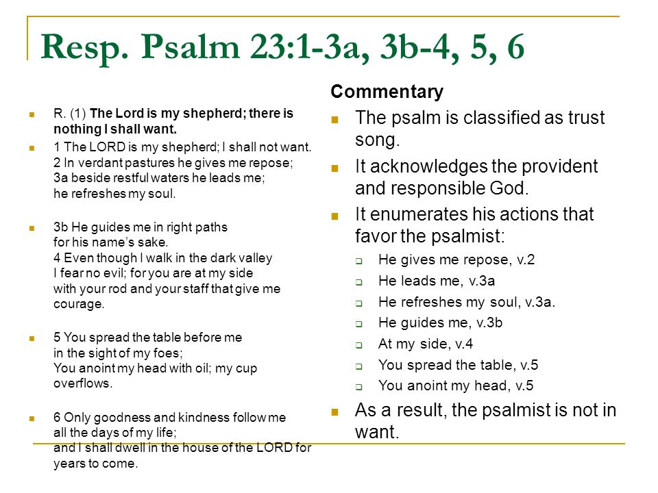 Resp. Psalm 23:1-3a, 3b-4, 5, 6 R. (1) The Lord is my shepherd; there is nothing I shall want.