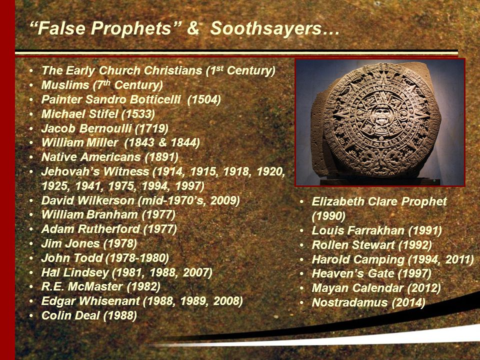 False Prophets & Soothsayers… The Early Church Christians (1 st Century) Muslims (7 th Century) Painter Sandro Botticelli (1504) Michael Stifel (1533) Jacob Bernoulli (1719) William Miller (1843 & 1844) Native Americans (1891) Jehovah's Witness (1914, 1915, 1918, 1920, 1925, 1941, 1975, 1994, 1997) David Wilkerson (mid-1970's, 2009) William Branham (1977) Adam Rutherford (1977) Jim Jones (1978) John Todd (1978-1980) Hal Lindsey (1981, 1988, 2007) R.E.