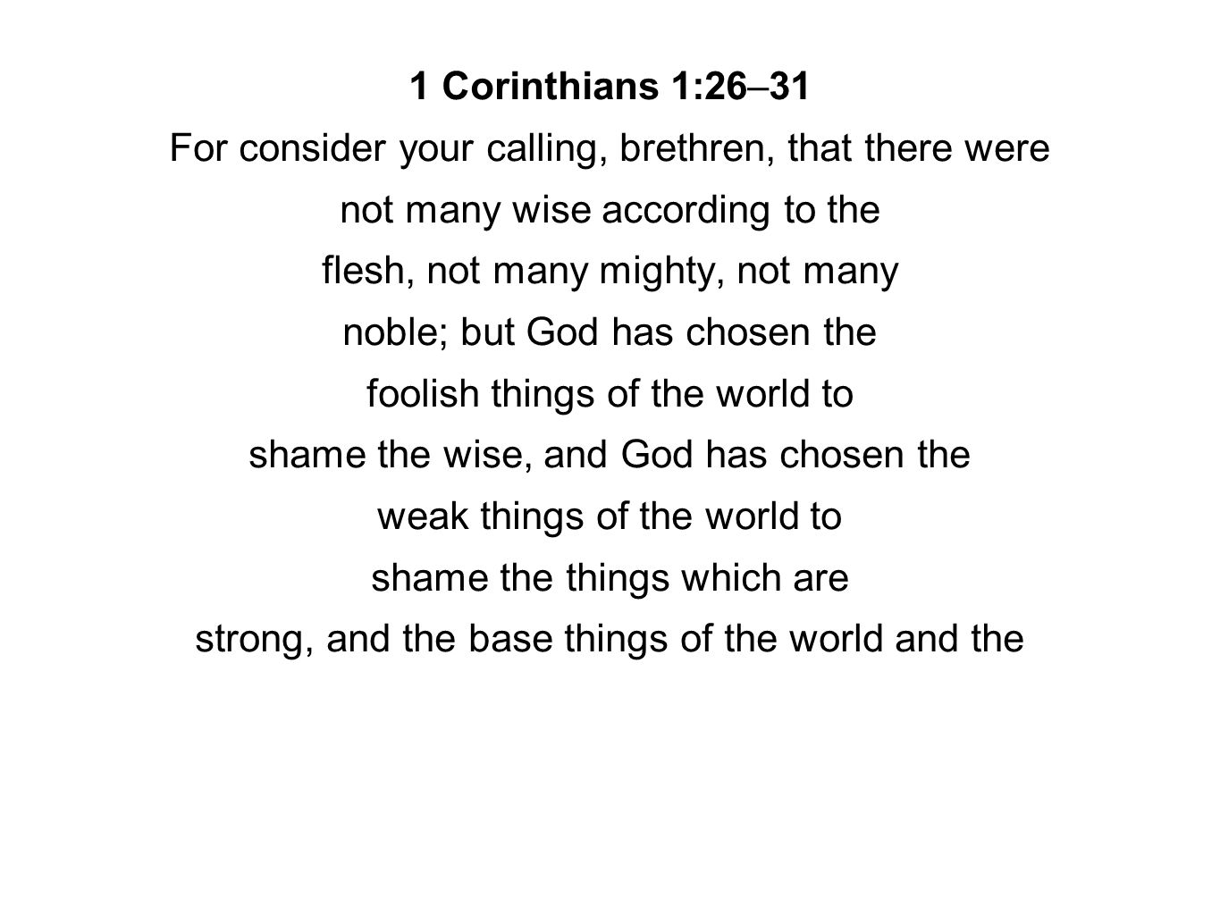 1 Corinthians 1:26–31 For consider your calling, brethren, that there were not many wise according to the flesh, not many mighty, not many noble; but God has chosen the foolish things of the world to shame the wise, and God has chosen the weak things of the world to shame the things which are strong, and the base things of the world and the