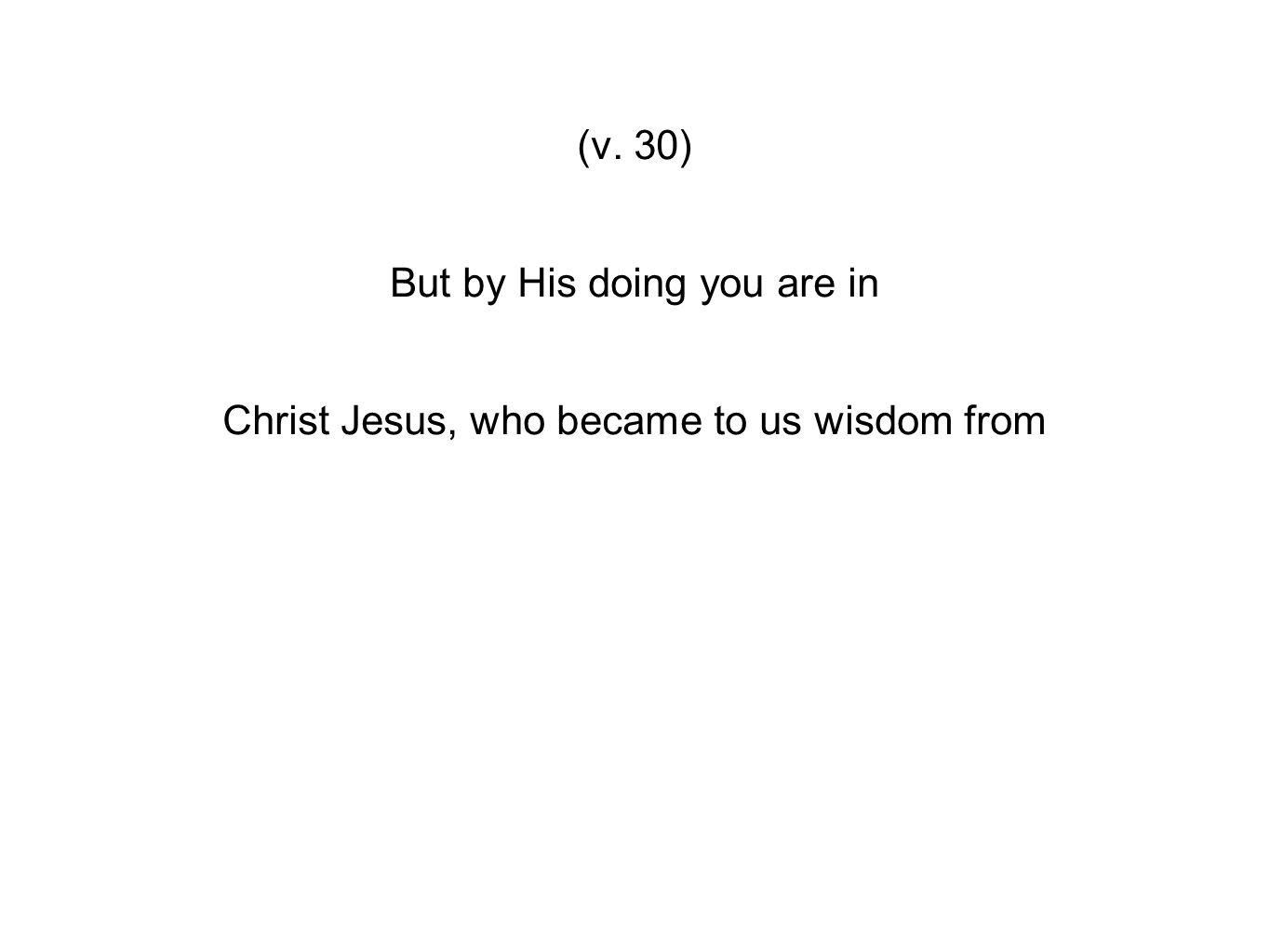 (v. 30) But by His doing you are in Christ Jesus, who became to us wisdom from