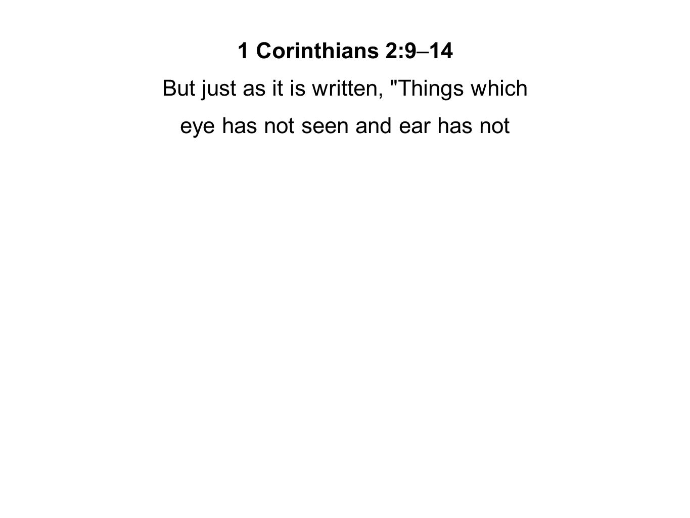 1 Corinthians 2:9–14 But just as it is written, Things which eye has not seen and ear has not