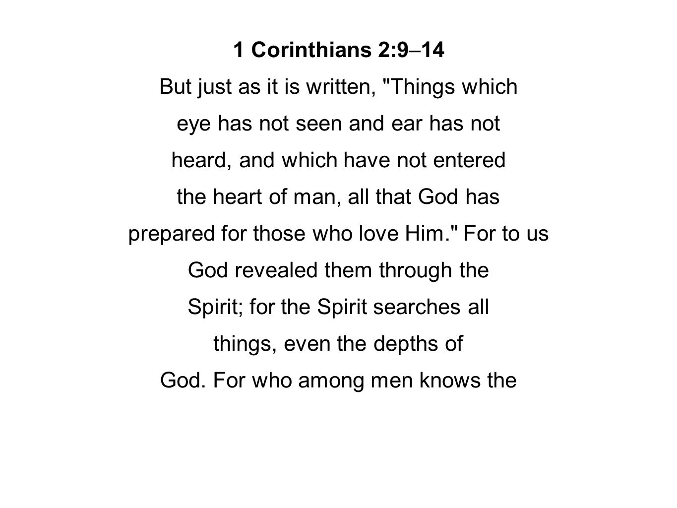 1 Corinthians 2:9–14 But just as it is written, Things which eye has not seen and ear has not heard, and which have not entered the heart of man, all that God has prepared for those who love Him. For to us God revealed them through the Spirit; for the Spirit searches all things, even the depths of God.