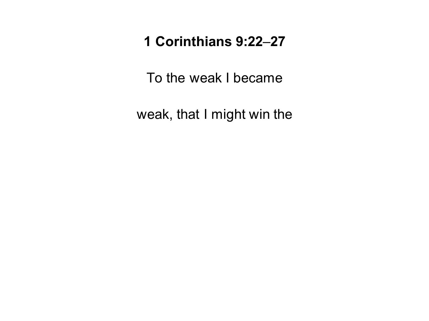 1 Corinthians 9:22–27 To the weak I became weak, that I might win the