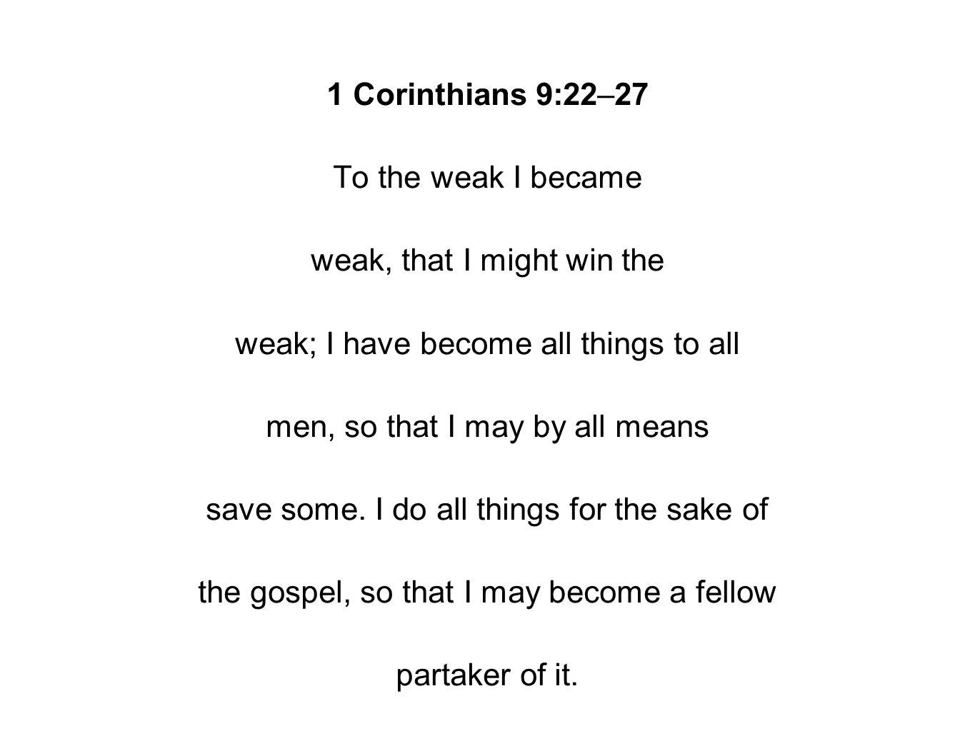1 Corinthians 9:22–27 To the weak I became weak, that I might win the weak; I have become all things to all men, so that I may by all means save some.
