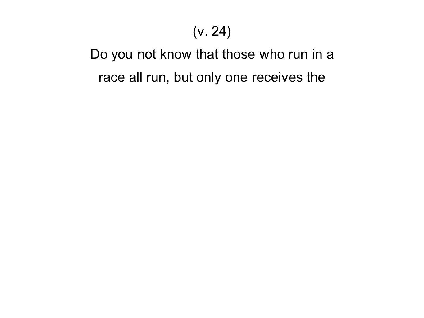 (v. 24) Do you not know that those who run in a race all run, but only one receives the