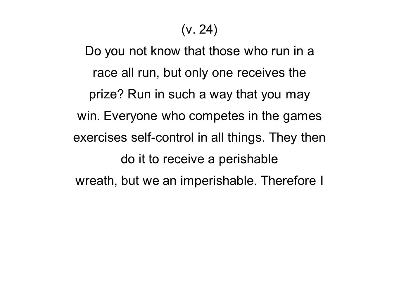 (v. 24) Do you not know that those who run in a race all run, but only one receives the prize.