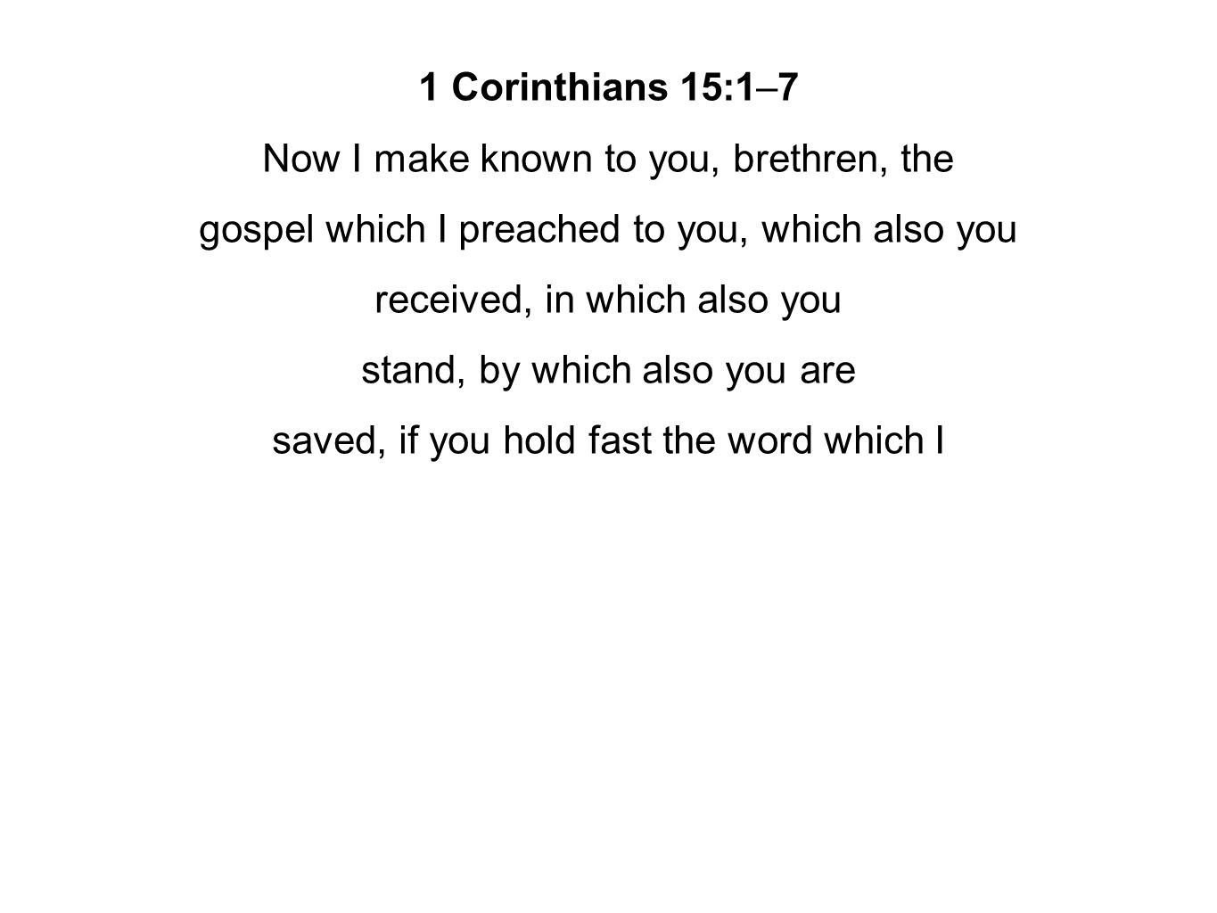 1 Corinthians 15:1–7 Now I make known to you, brethren, the gospel which I preached to you, which also you received, in which also you stand, by which also you are saved, if you hold fast the word which I