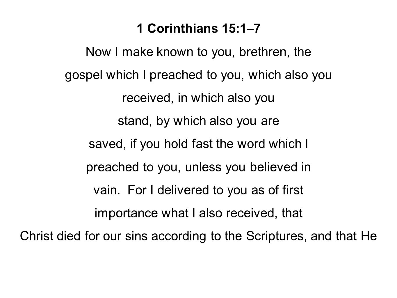 1 Corinthians 15:1–7 Now I make known to you, brethren, the gospel which I preached to you, which also you received, in which also you stand, by which also you are saved, if you hold fast the word which I preached to you, unless you believed in vain.