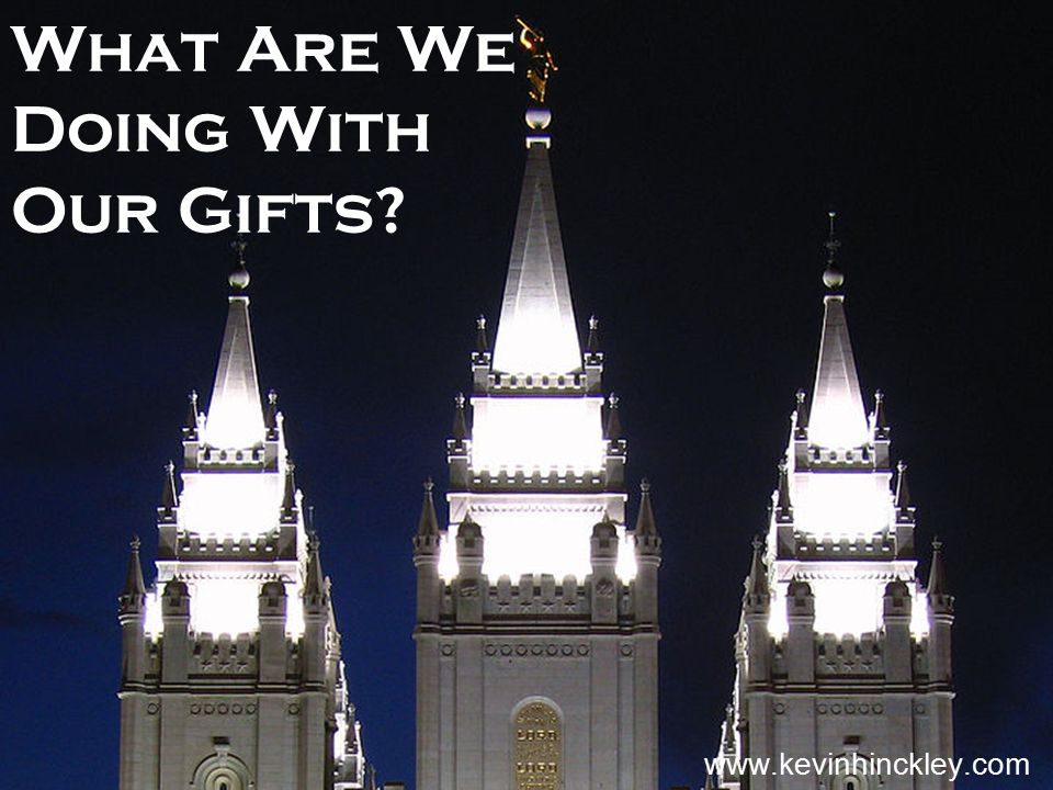 What Are We Doing With Our Gifts? www.kevinhinckley.com