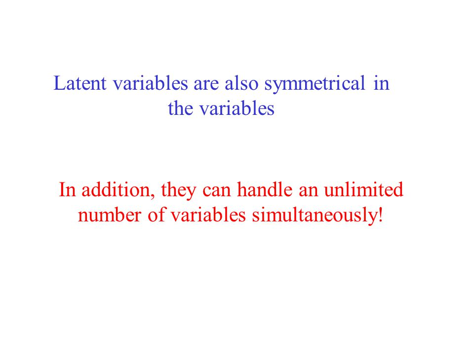 Latent variables are also symmetrical in the variables In addition, they can handle an unlimited number of variables simultaneously!