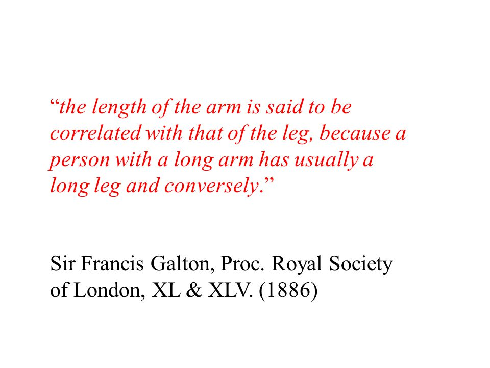 the length of the arm is said to be correlated with that of the leg, because a person with a long arm has usually a long leg and conversely. Sir Francis Galton, Proc.