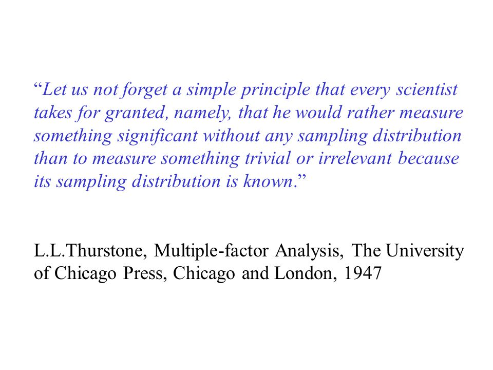 Let us not forget a simple principle that every scientist takes for granted, namely, that he would rather measure something significant without any sampling distribution than to measure something trivial or irrelevant because its sampling distribution is known. L.L.Thurstone, Multiple-factor Analysis, The University of Chicago Press, Chicago and London, 1947