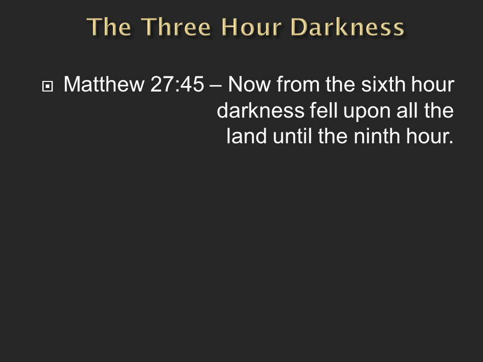  Matthew 27:45 – Now from the sixth hour darkness fell upon all the land until the ninth hour.