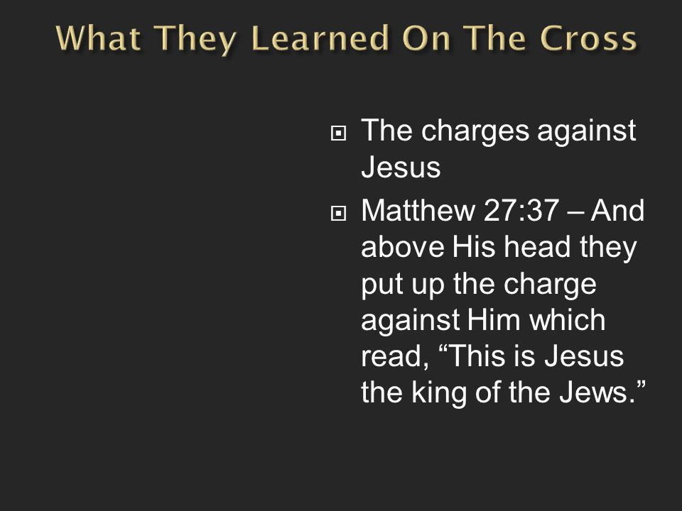 The charges against Jesus  Matthew 27:37 – And above His head they put up the charge against Him which read, This is Jesus the king of the Jews.