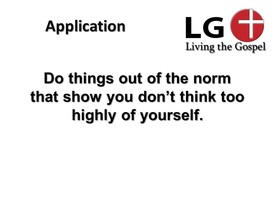 Application Do things out of the norm that show you don't think too highly of yourself.