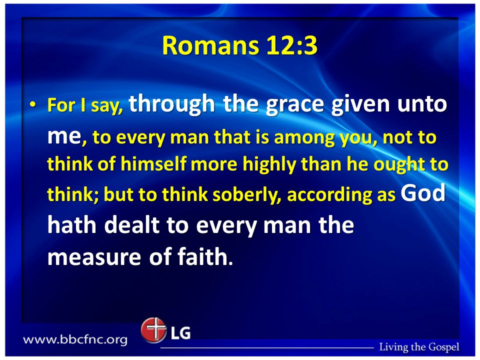 Romans 12:3 For I say, through the grace given unto me, to every man that is among you, not to think of himself more highly than he ought to think; but to think soberly, according as God hath dealt to every man the measure of faith.