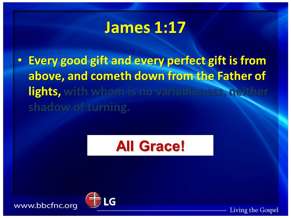 James 1:17 Every good gift and every perfect gift is from above, and cometh down from the Father of lights, with whom is no variableness, neither shadow of turning.