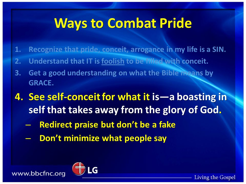 Ways to Combat Pride 1. 1.Recognize that pride, conceit, arrogance in my life is a SIN.
