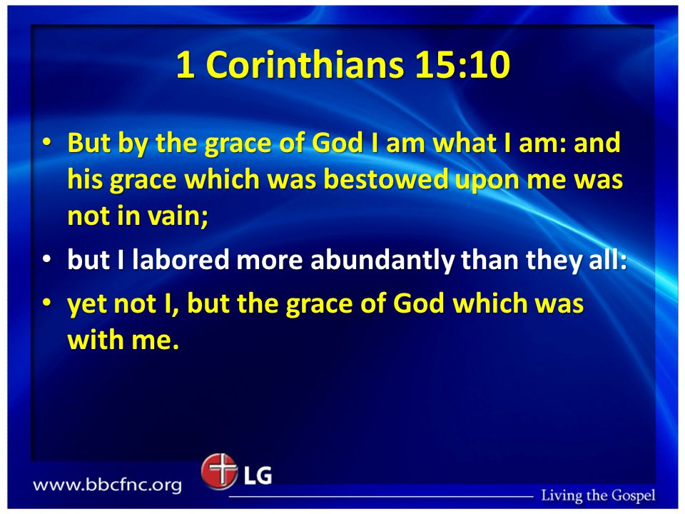 1 Corinthians 15:10 But by the grace of God I am what I am: and his grace which was bestowed upon me was not in vain; But by the grace of God I am what I am: and his grace which was bestowed upon me was not in vain; but I labored more abundantly than they all: but I labored more abundantly than they all: yet not I, but the grace of God which was with me.