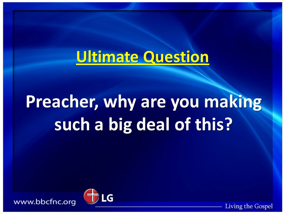 Ultimate Question Preacher, why are you making such a big deal of this