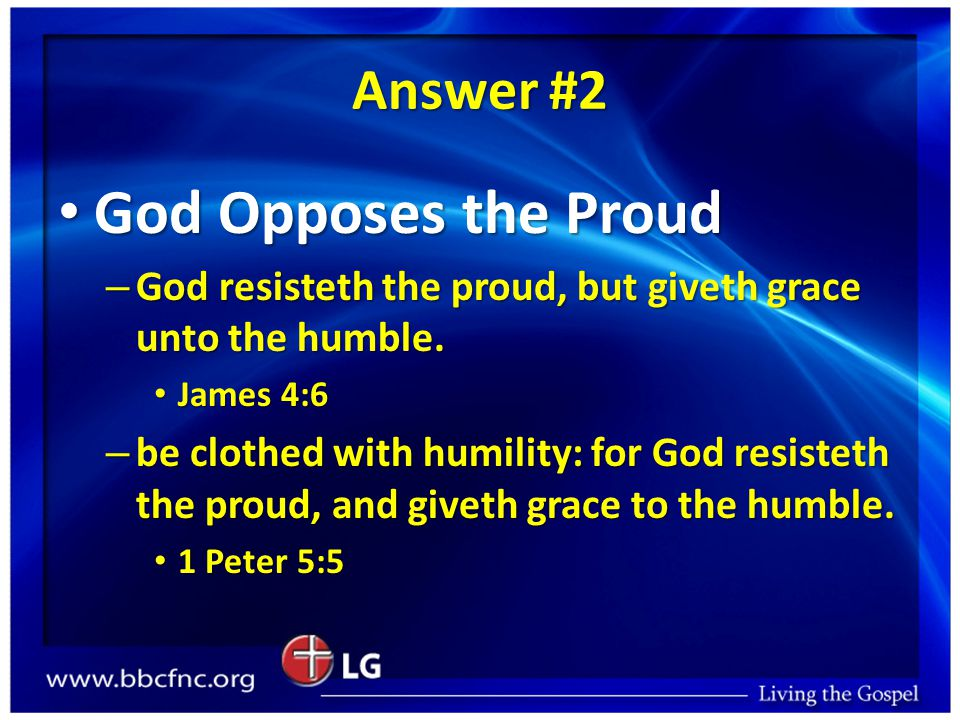 Answer #2 God Opposes the Proud God Opposes the Proud – God resisteth the proud, but giveth grace unto the humble.