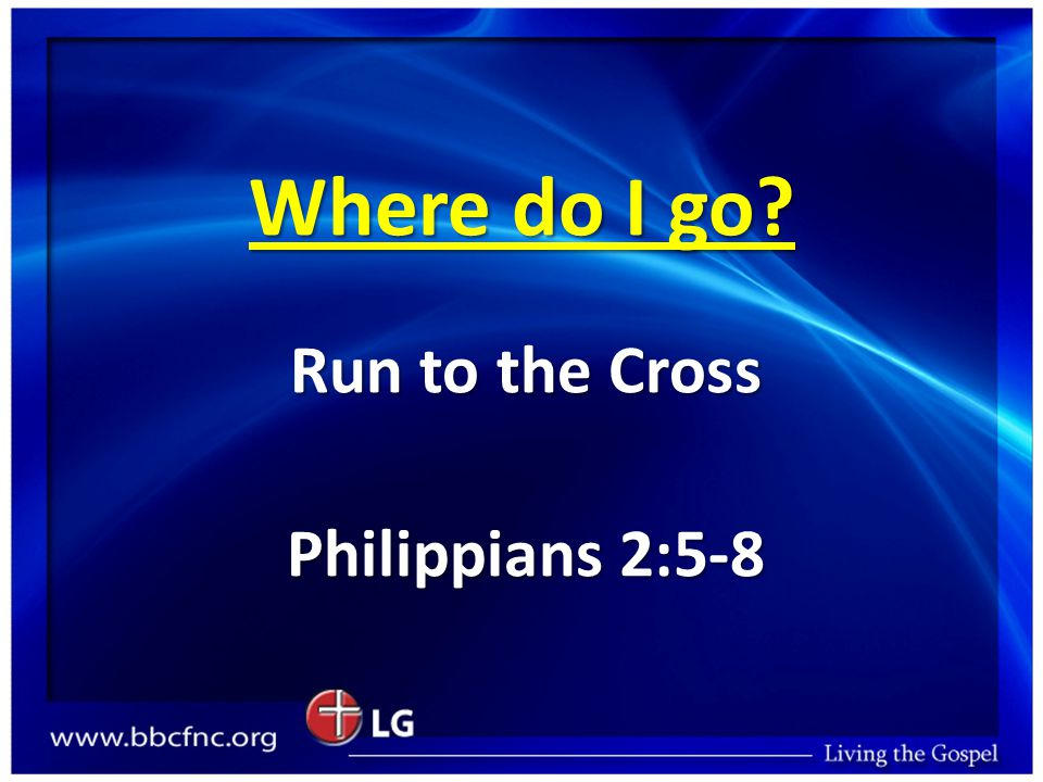 Where do I go Run to the Cross Philippians 2:5-8
